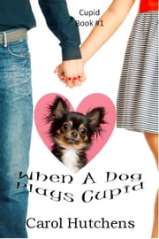 When A Dog Plays Cupid ebook by Carol Hutchens