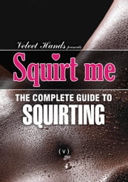Squirt me: the complete squirting guide ebook by Velvet Hands