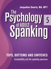 The Psychology of Adult Spanking, Vol. 5, Tops, Bottoms and Switches - Compatibility and The Spanking Spectrum ebook by Jacqueline Omerta, MA, MFT