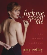 Fork Me, Spoon Me: The Sensual Cookbook ebook by Amy Reiley