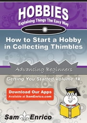 How to Start a Hobby in Collecting Thimbles - How to Start a Hobby in Collecting Thimbles ebook by Nadine Wilkins