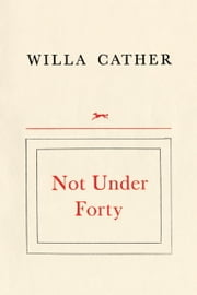 Not Under Forty ebook by Willa Cather