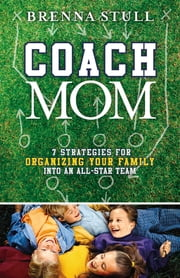 Coach Mom - 7 Strategies for Organizing Your Family into an All-Star Team ebook by Brenna Stull
