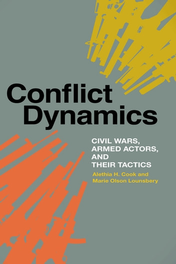 Conflict Dynamics - Civil Wars, Armed Actors, and Their Tactics ebook by Alethia Cook,Marie Olson Lounsbery,Sara Z. Kutchesfahani,Scott Jones,David Wasserboehr