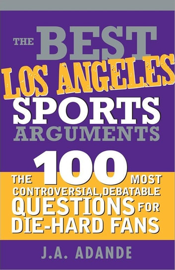 Best Los Angeles Sports Arguments - The 100 Most Controversial, Debatable Questions for Die-Hard Fans ebook by J.A. Adande