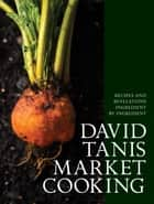 David Tanis Market Cooking - Recipes and Revelations, Ingredient by Ingredient ebook by David Tanis