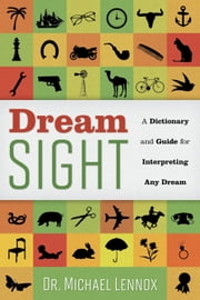 Dream Sight : A Dictionary and Guide for Interpreting Any Dream ebook by Dr Michael Lennox