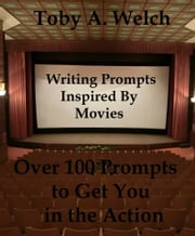 Writing Prompts Inspired By Movies: Over 100 Prompts to Get You in the Action ebook by Toby Welch