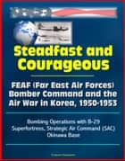 Steadfast and Courageous: FEAF (Far East Air Forces) Bomber Command and the Air War in Korea, 1950-1953 - Bombing Operations with B-29 Superfortress, Strategic Air Command (SAC), Okinawa Base ebook by Progressive Management