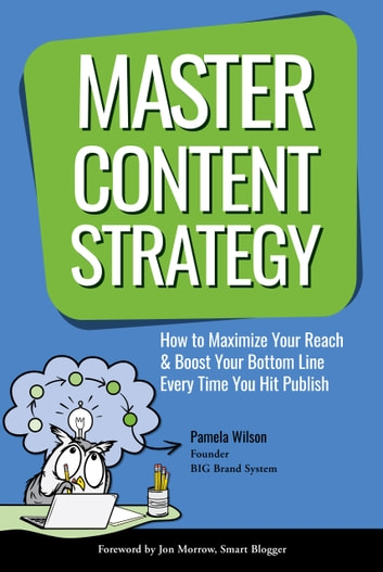 Master Content Strategy - How to Maximize Your Reach and Boost Your Bottom Line Every Time You Hit Publish ebook by Pamela Wilson