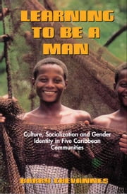 Learning to Be A Man: Culture, Socialization and Gender Identity in Five Caribbean Communities ebook by Barry Chevannes