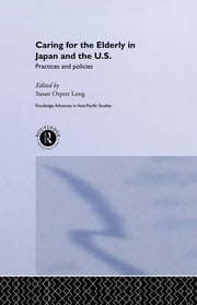 Caring for the Elderly in Japan and the US - Practices and Policies ebook by Susan Orpett Long
