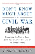 Don't Know Much About the Civil War - Everything You Need to Know About America's Greatest Conflict but Never Learned ebook by Kenneth C. Davis