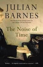 The Noise of Time - A novel 電子書 by Julian Barnes