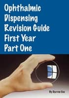 Ophthalmic Dispensing Revision Guide: First Year Part One ebook by Darren Cox