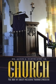 THE CHURCH - THE BODY OF CHRIST-PREACHING THROUGH EPHESIANS ebook by Dr. Alvin A. Cleveland, Sr.