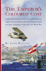 The Emperor's Coloured Coat: In Which Otto Prohaska, Hero of the Habsburg Empire, Has an Interesting Time While Not Quite Managin ebook by Biggins, John