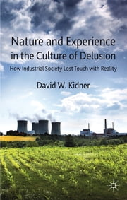 Nature and Experience in the Culture of Delusion - How Industrial Society Lost Touch with Reality ebook by Dr David W. Kidner