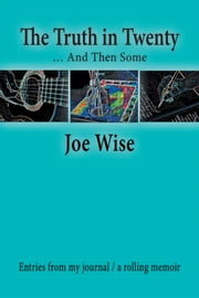 The Truth in Twenty … and Then Some - Entries from my journal / a rolling memoir ebook by Joe Wise