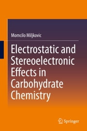 Electrostatic and Stereoelectronic Effects in Carbohydrate Chemistry ebook by Momcilo Miljkovic