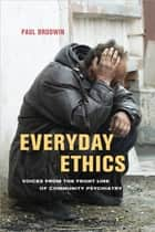 Everyday Ethics - Voices from the Front Line of Community Psychiatry ebook by Paul Brodwin