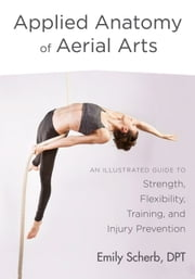 Applied Anatomy of Aerial Arts - An Illustrated Guide to Strength, Flexibility, Training, and Injury Prevention ebook by Emily Scherb