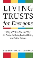 Living Trusts for Everyone - Why a Will is Not the Way to Avoid Probate, Protect Heirs, and Settle Estates ebook by Ronald Farrington Sharp