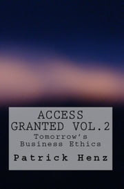 Access Granted Vol. 2- Tomorrow's Business Ethics - Access Granted - Tomorrow's Business Ethics ebook by Patrick Henz