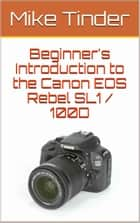 Beginner's Introduction to the Canon EOS Rebel SL1 / 100D ebook by Mike Tinder