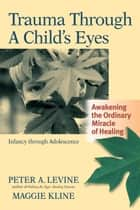 Trauma Through a Child's Eyes - Awakening the Ordinary Miracle of Healing ebook by Peter A. Levine, Ph.D., Maggie Kline