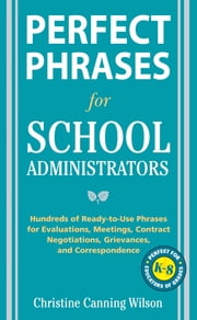 Perfect Phrases for School Administrators - Hundreds of Ready-to-Use Phrases for Evaluations, Meetings, Contract Negotiations, Grievances and Co ebook by Christine Canning Wilson