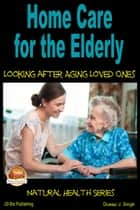 Home Care for the Elderly: Looking after Aging Loved Ones ebook by Dueep J. Singh
