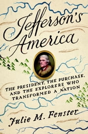 Jefferson's America - The President, the Purchase, and the Explorers Who Transformed a Nation ebook by Julie M. Fenster