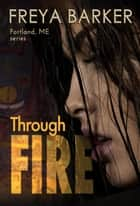 Through Fire - a Portland, ME, novel, #3 ebook by Freya Barker