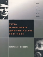 Tito, Mihailovic, and the Allies ebook by Walter R. Roberts