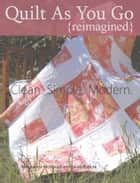 Quilt As You Go {reimagined} - Clean. Simple. Modern. ebook by Marguerita McManus