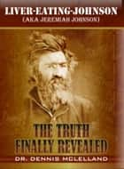Liver-Eating-Johnson: (a.k.a. Jeremiah Johnson) The Truth Finally Revealed ebook by Dennis McLelland