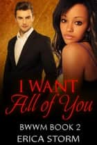 I Want: All of You - I Want: Everything, #2 ebook by