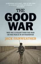 The Good War - Why We Couldn't Win the War or the Peace in Afghanistan ebook by Jack Fairweather