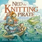 Ned the Knitting Pirate ebook by Diana Murray, Leslie Lammle
