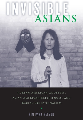 Invisible Asians - Korean American Adoptees, Asian American Experiences, and Racial Exceptionalism ebook by Kim Park Nelson