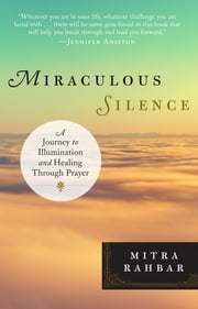 Miraculous Silence - A Journey to Illumination and Healing Through Prayer ebook by Mitra Rahbar