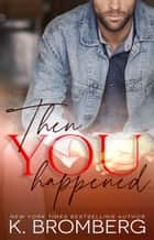 Then You Happened ebook by K. Bromberg