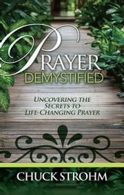 Prayer Demystified - Uncovering the Secrets to Life-Changing Prayer ebook by Chuck Strohm