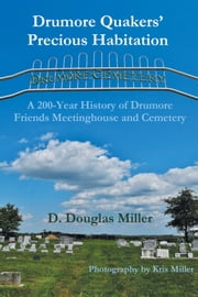 Drumore Quakers Precious Habitation - A 200-Year History of Drumore Friends Meetinghouse and Cemetery ebook by D. Douglas Miller,Kris Miller