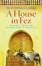A House in Fez - Building a Life in the Ancient Heart of Morocco ebook by Suzanna Clarke
