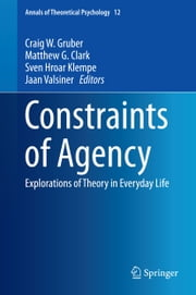 Constraints of Agency - Explorations of Theory in Everyday Life ebook by Craig W. Gruber,Sven Hroar Klempe,Jaan Valsiner,Matthew Clark