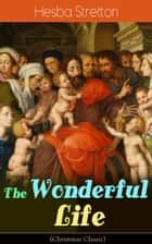 The Wonderful Life (Christmas Classic) - The story of the life and death of our Lord Jesus Christ ebook by Hesba Stretton