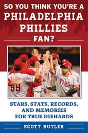 So You Think You're a Philadelphia Phillies Fan? - Stars, Stats, Records, and Memories for True Diehards ebook by Scott Butler