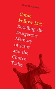 Come Follow Me: Jesus and the Church Today: Recalling the Dangerous Journey ebook by Aidan Donaldson
